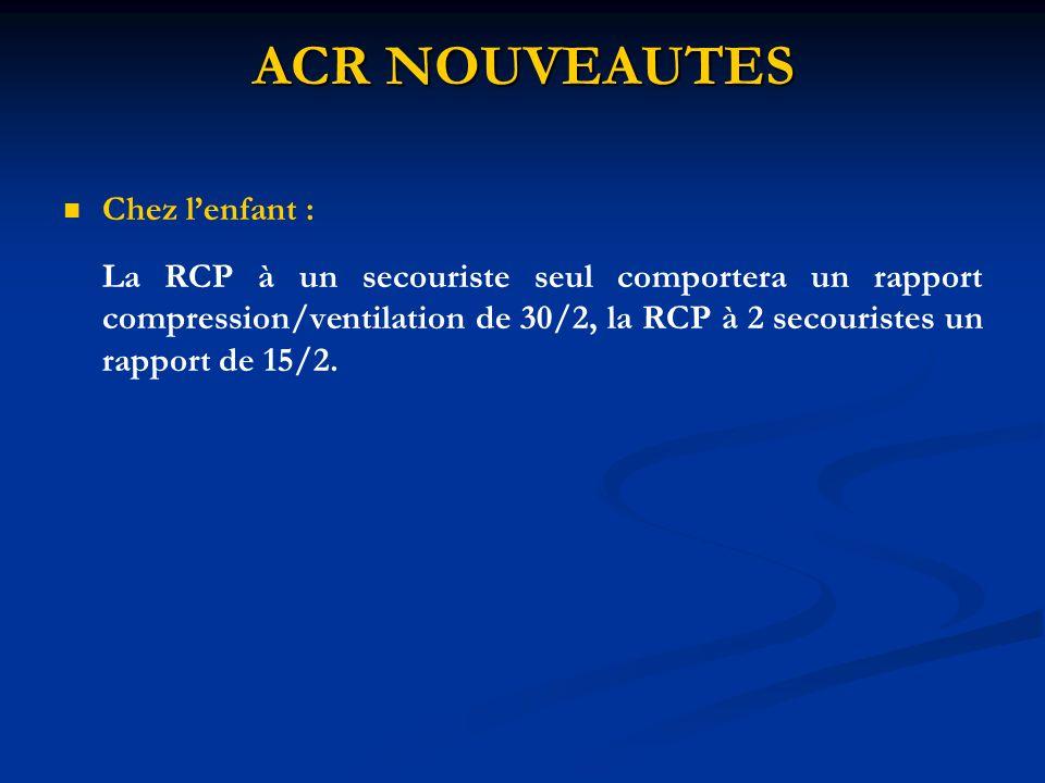 ACR NOUVEAUTES Chez lenfant : La RCP à un secouriste seul comportera un rapport compression/ventilation de 30/2, la RCP à 2 secouristes un rapport de