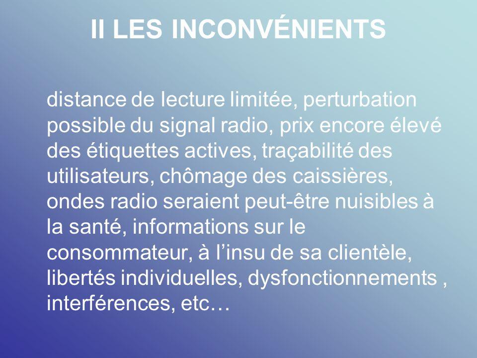 II LES INCONVÉNIENTS distance de lecture limitée, perturbation possible du signal radio, prix encore élevé des étiquettes actives, traçabilité des uti