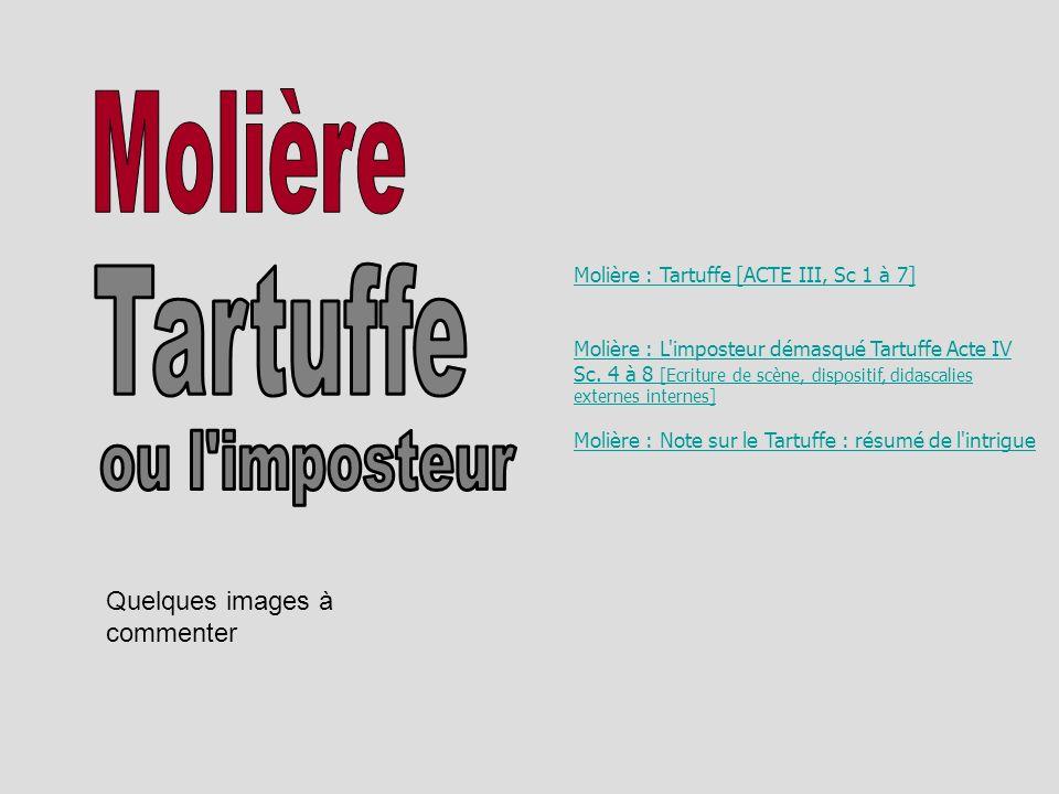 Quelques images à commenter Molière : Tartuffe [ACTE III, Sc 1 à 7] Molière : L'imposteur démasqué Tartuffe Acte IV Sc. 4 à 8 [Ecriture de scène, disp