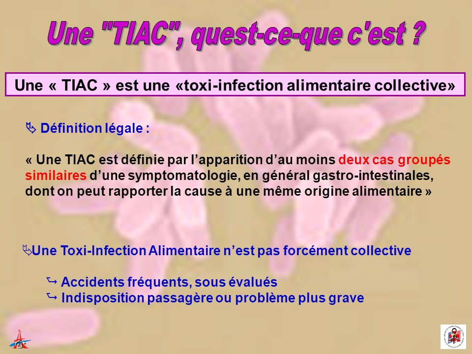 Une « TIAC » est une «toxi-infection alimentaire collective» Définition légale : « Une TIAC est définie par lapparition dau moins deux cas groupés similaires dune symptomatologie, en général gastro-intestinales, dont on peut rapporter la cause à une même origine alimentaire » Une Toxi-Infection Alimentaire nest pas forcément collective Accidents fréquents, sous évalués Indisposition passagère ou problème plus grave