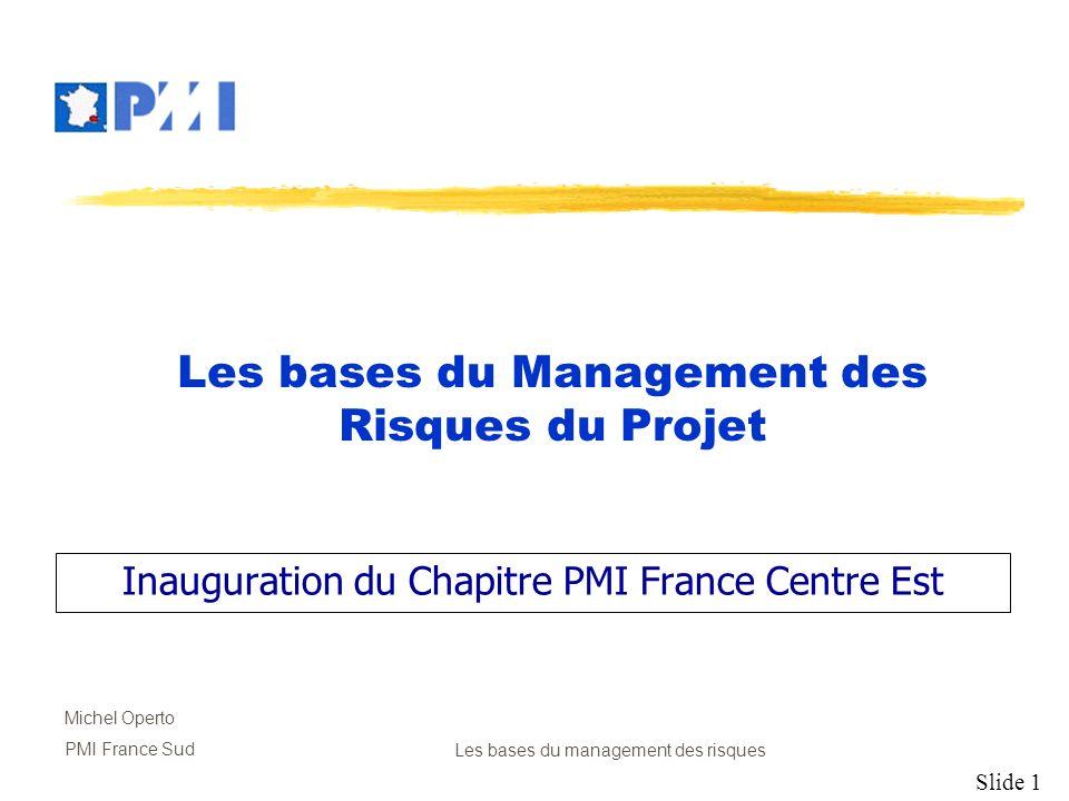 Slide 12 Michel Operto PMI France SudLes bases du management des risques Développement des réponses Développer des procédures et des techniques pour minimiser les menaces et favoriser les opportunités.