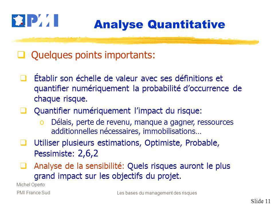 Slide 11 Michel Operto PMI France SudLes bases du management des risques Analyse Quantitative Quelques points importants: Établir son échelle de valeu