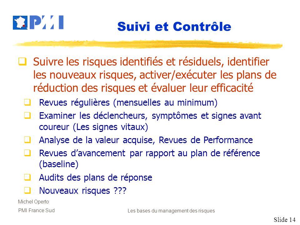 Slide 14 Michel Operto PMI France SudLes bases du management des risques Suivi et Contrôle Suivre les risques identifiés et résiduels, identifier les