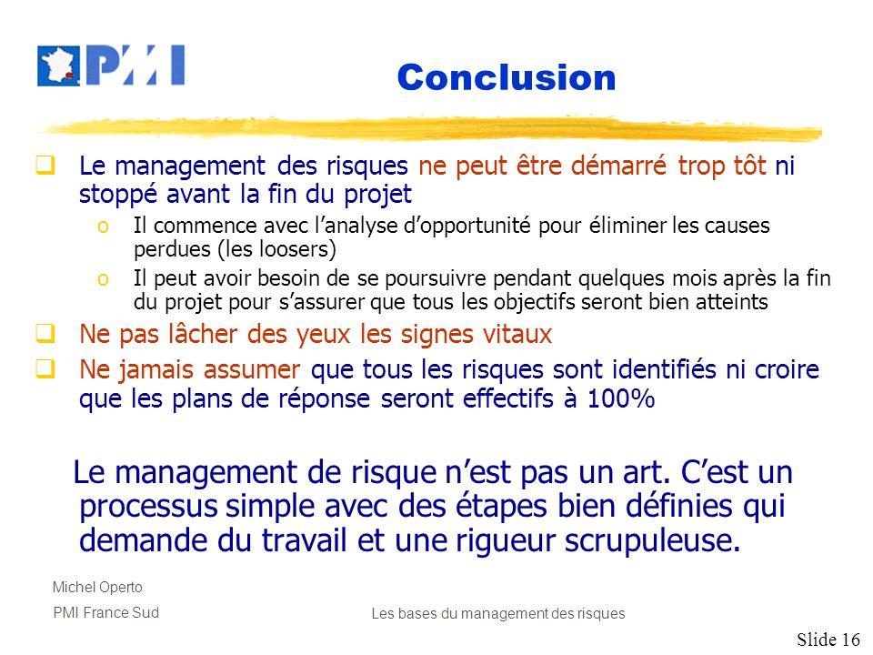 Slide 16 Michel Operto PMI France SudLes bases du management des risques Conclusion Le management des risques ne peut être démarré trop tôt ni stoppé