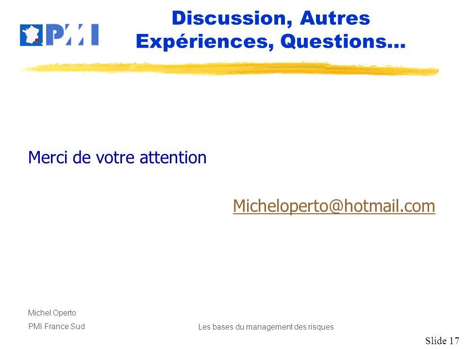 Slide 17 Michel Operto PMI France SudLes bases du management des risques Discussion, Autres Expériences, Questions… Merci de votre attention Michelope