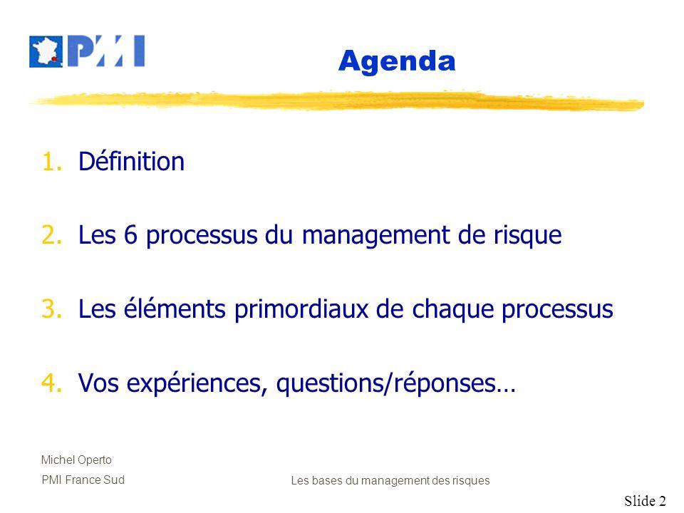 Slide 2 Michel Operto PMI France SudLes bases du management des risques Agenda 1.Définition 2.Les 6 processus du management de risque 3.Les éléments p