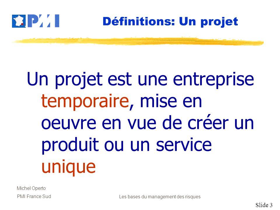 Slide 4 Michel Operto PMI France SudLes bases du management des risques Un risque est une condition ou un évènement incertain qui, sil se concrétise, a un impact positif ou négatif sur un objectif du projet.