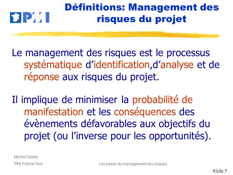 Slide 6 Michel Operto PMI France SudLes bases du management des risques Les 6 Processus 1.Planification 2.Identification 3.Analyse Qualitative 4.Analyse Quantitative 5.Développement des réponses 6.Suivi et Contrôle
