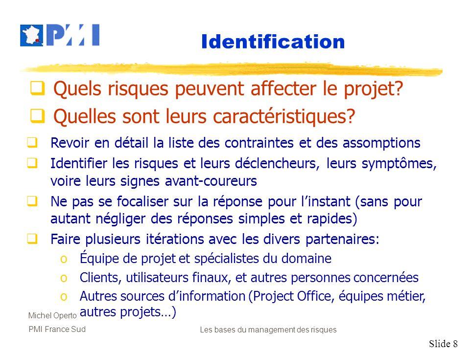 Slide 8 Michel Operto PMI France SudLes bases du management des risques Identification Quels risques peuvent affecter le projet? Quelles sont leurs ca