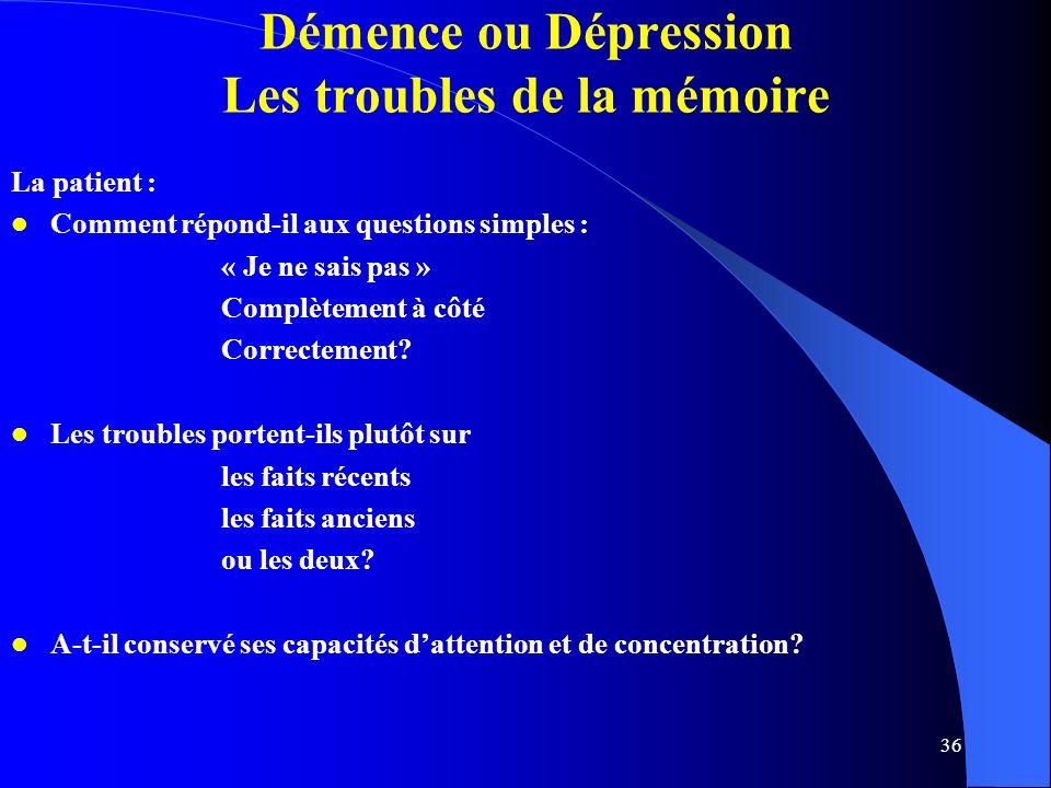 36 Démence ou Dépression Les troubles de la mémoire La patient : Comment répond-il aux questions simples : « Je ne sais pas » Complètement à côté Correctement.