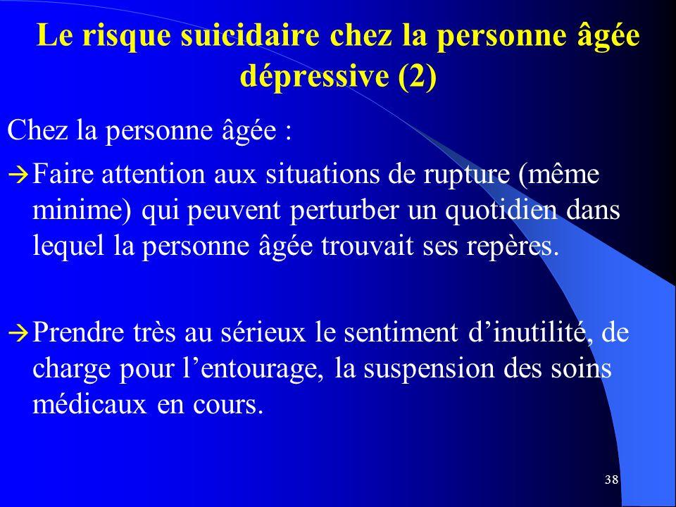 38 Le risque suicidaire chez la personne âgée dépressive (2) Chez la personne âgée : Faire attention aux situations de rupture (même minime) qui peuvent perturber un quotidien dans lequel la personne âgée trouvait ses repères.