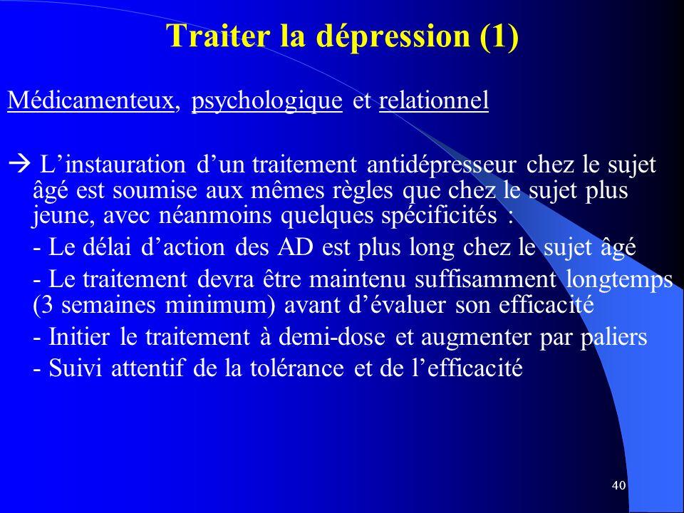 40 Traiter la dépression (1) Médicamenteux, psychologique et relationnel Linstauration dun traitement antidépresseur chez le sujet âgé est soumise aux mêmes règles que chez le sujet plus jeune, avec néanmoins quelques spécificités : - Le délai daction des AD est plus long chez le sujet âgé - Le traitement devra être maintenu suffisamment longtemps (3 semaines minimum) avant dévaluer son efficacité - Initier le traitement à demi-dose et augmenter par paliers - Suivi attentif de la tolérance et de lefficacité