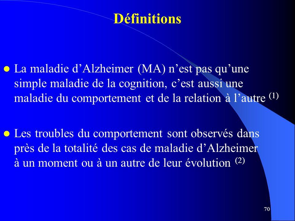 70 Définitions La maladie dAlzheimer (MA) nest pas quune simple maladie de la cognition, cest aussi une maladie du comportement et de la relation à lautre (1) Les troubles du comportement sont observés dans près de la totalité des cas de maladie dAlzheimer à un moment ou à un autre de leur évolution (2)