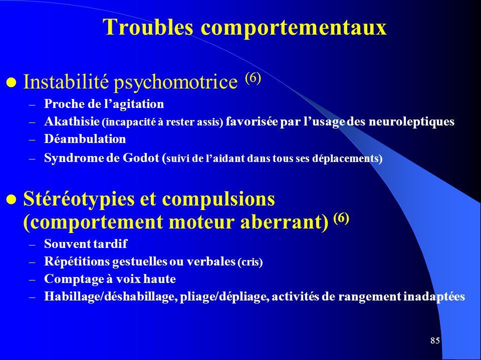 85 Troubles comportementaux Instabilité psychomotrice (6) – Proche de lagitation – Akathisie (incapacité à rester assis) favorisée par lusage des neuroleptiques – Déambulation – Syndrome de Godot ( suivi de laidant dans tous ses déplacements) Stéréotypies et compulsions (comportement moteur aberrant) (6) – Souvent tardif – Répétitions gestuelles ou verbales (cris) – Comptage à voix haute – Habillage/déshabillage, pliage/dépliage, activités de rangement inadaptées
