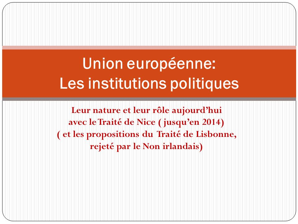 Leur nature et leur rôle aujourdhui avec le Traité de Nice ( jusquen 2014) ( et les propositions du Traité de Lisbonne, rejeté par le Non irlandais) U