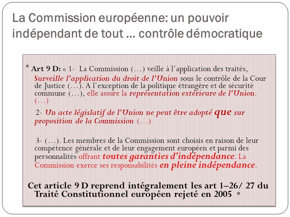 La Commission européenne: un pouvoir indépendant de tout … contrôle démocratique ° Art 9 D: « 1- La Commission (…) veille à lapplication des traités,