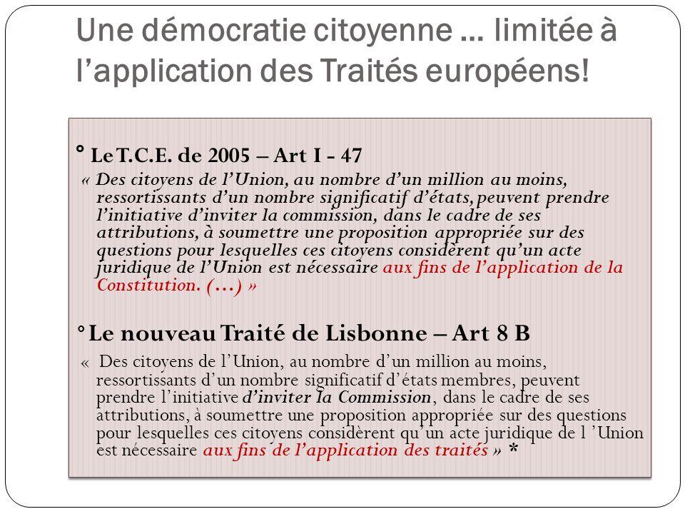 Une démocratie citoyenne … limitée à lapplication des Traités européens! ° Le T.C.E. de 2005 – Art I - 47 « Des citoyens de lUnion, au nombre dun mill