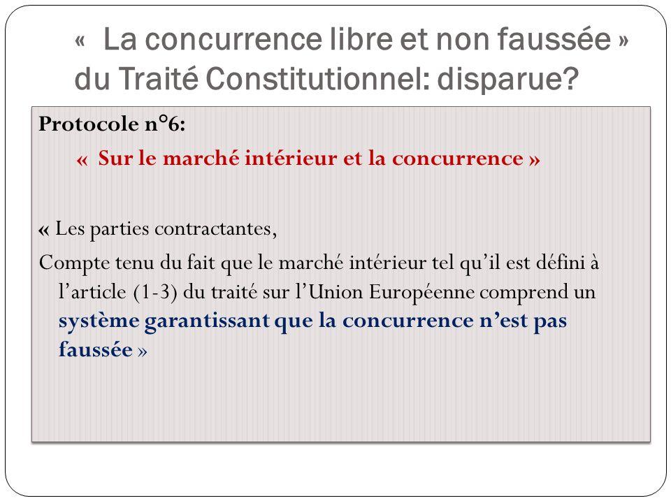 « La concurrence libre et non faussée » du Traité Constitutionnel: disparue? Protocole n°6: « Sur le marché intérieur et la concurrence » « Les partie