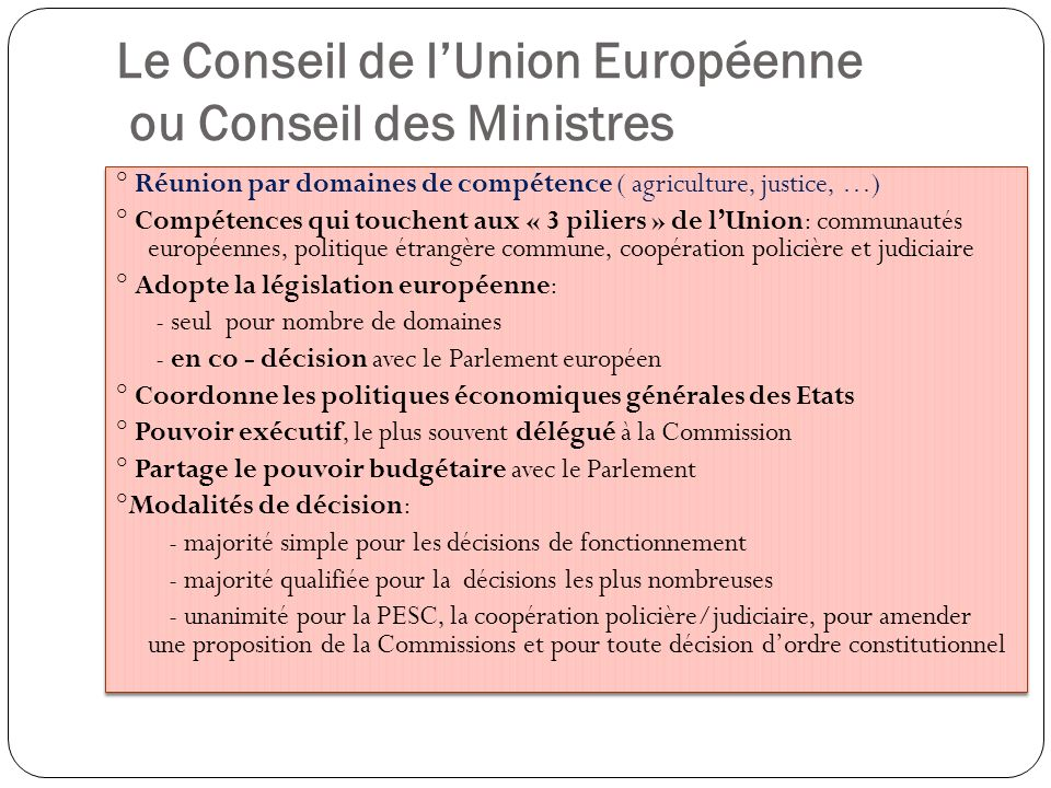 Le Conseil de lUnion Européenne ou Conseil des Ministres ° Réunion par domaines de compétence ( agriculture, justice, …) ° Compétences qui touchent au