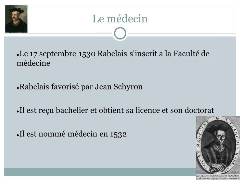 Le médecin Le 17 septembre 1530 Rabelais s'inscrit a la Faculté de médecine Il est reçu bachelier et obtient sa licence et son doctorat Il est nommé m