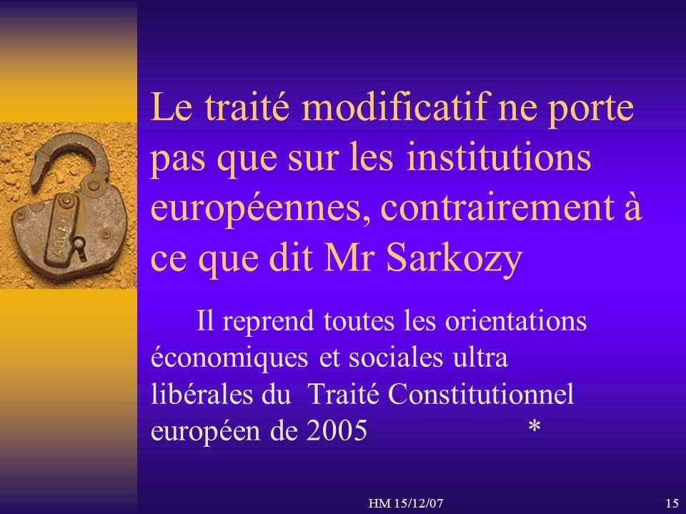 HM 15/12/0715 Le traité modificatif ne porte pas que sur les institutions européennes, contrairement à ce que dit Mr Sarkozy Il reprend toutes les ori