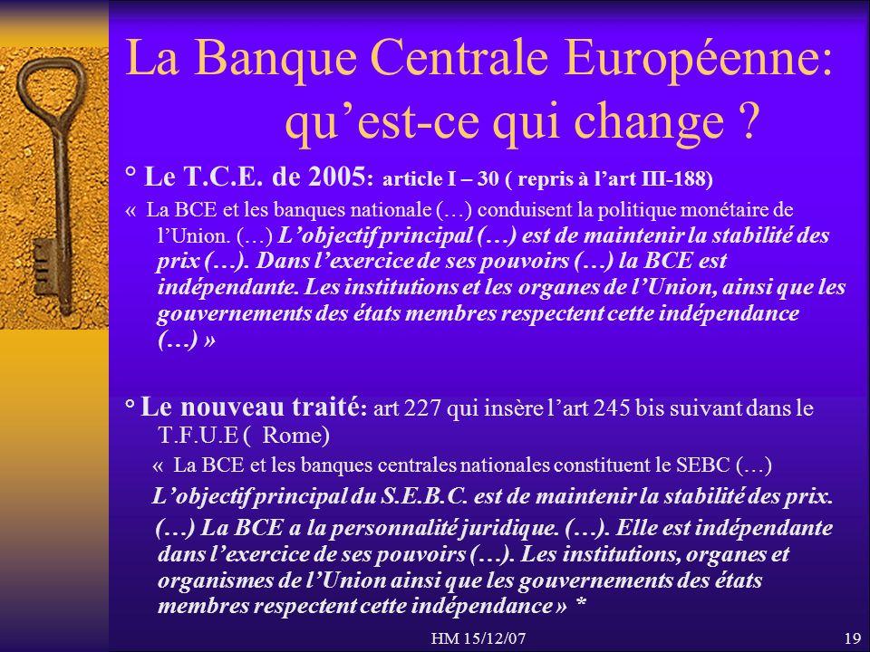 HM 15/12/0719 La Banque Centrale Européenne: quest-ce qui change ? ° Le T.C.E. de 2005 : article I – 30 ( repris à lart III-188) « La BCE et les banqu