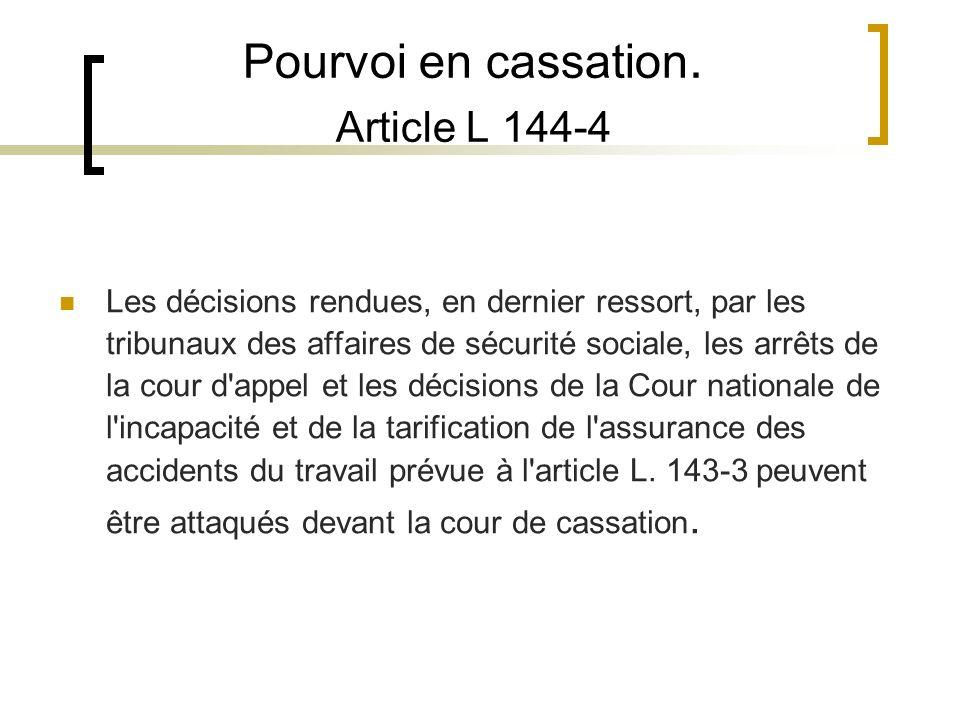 Pourvoi en cassation. Article L 144-4 Les décisions rendues, en dernier ressort, par les tribunaux des affaires de sécurité sociale, les arrêts de la