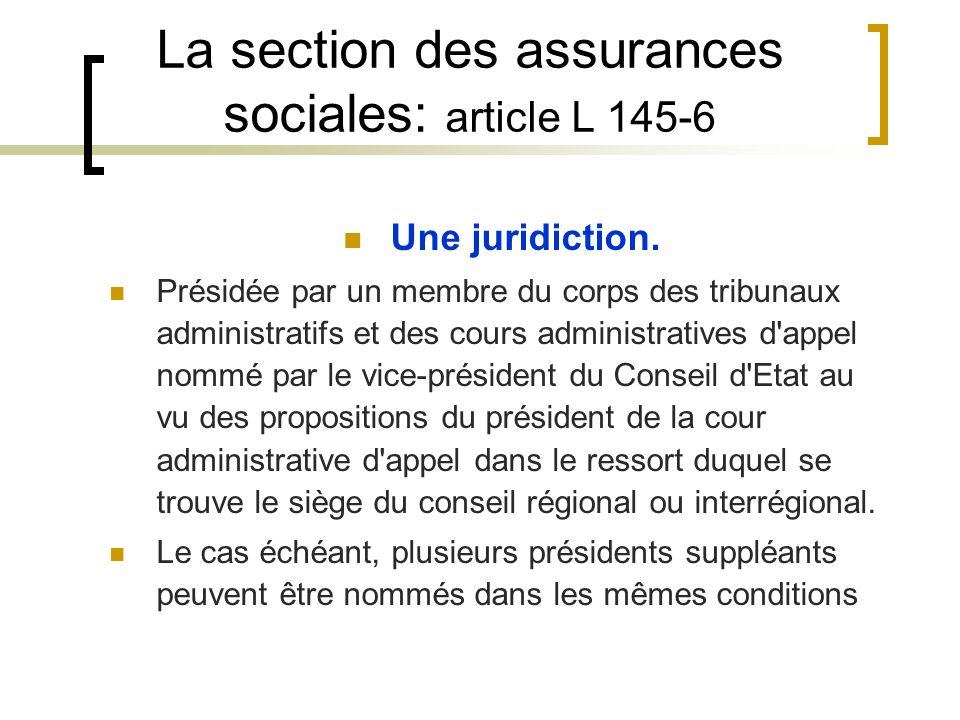 La section des assurances sociales: article L 145-6 Une juridiction. Présidée par un membre du corps des tribunaux administratifs et des cours adminis