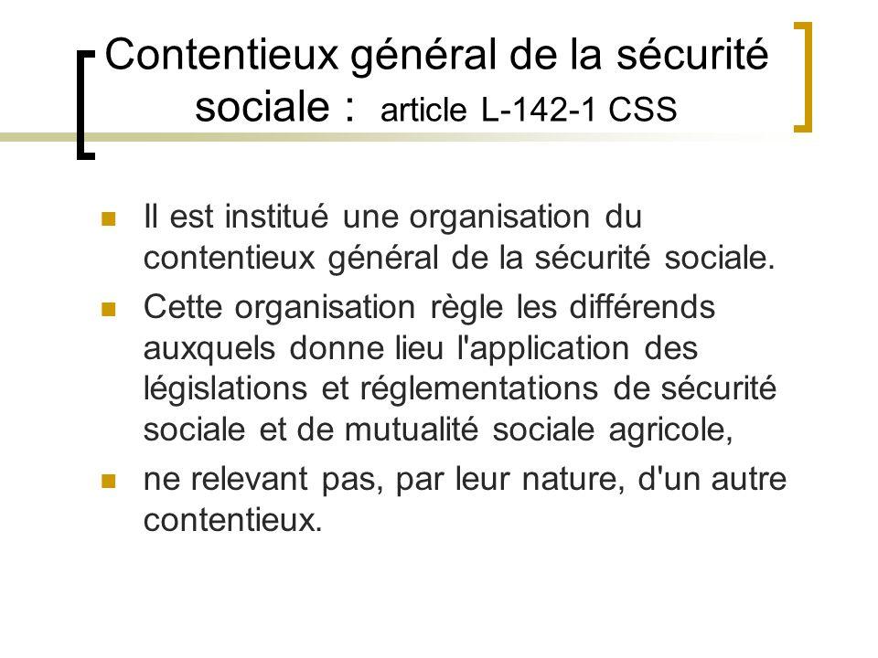 Contentieux général de la sécurité sociale : article L-142-1 CSS Il est institué une organisation du contentieux général de la sécurité sociale. Cette