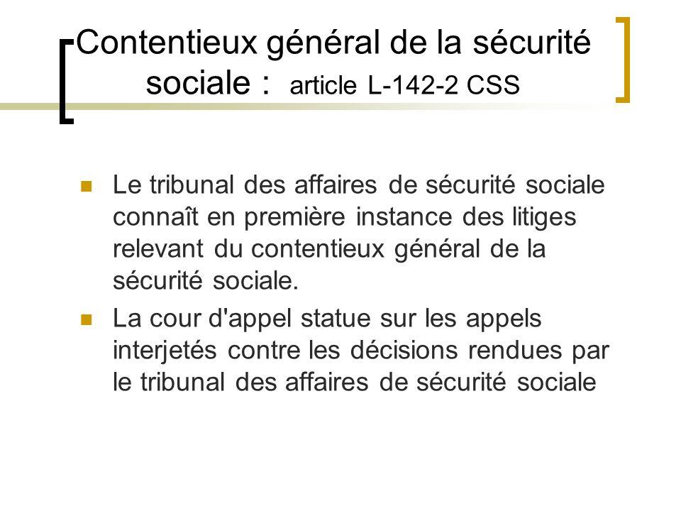 Contentieux général de la sécurité sociale : article L-142-2 CSS Le tribunal des affaires de sécurité sociale connaît en première instance des litiges