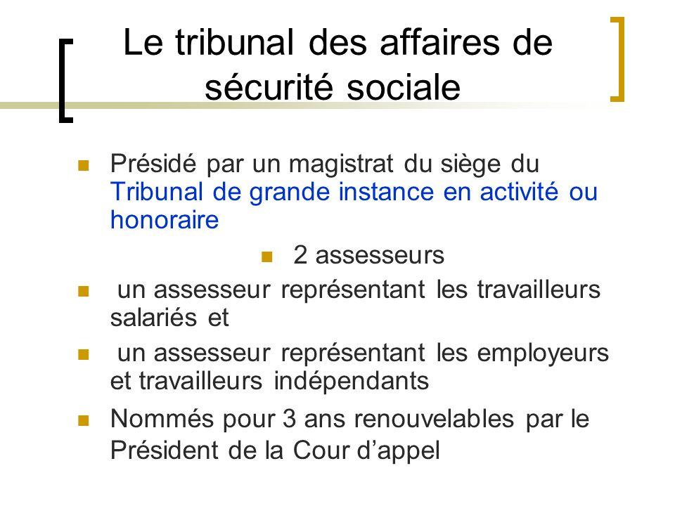 Le tribunal des affaires de sécurité sociale Présidé par un magistrat du siège du Tribunal de grande instance en activité ou honoraire 2 assesseurs un