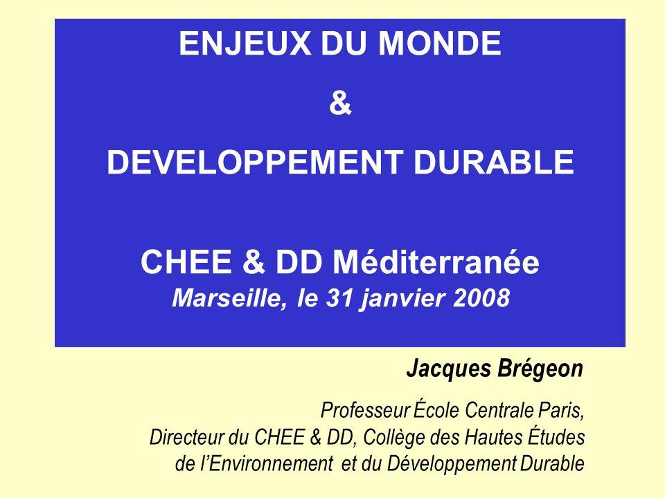 ENJEUX DU MONDE & DEVELOPPEMENT DURABLE CHEE & DD Méditerranée Marseille, le 31 janvier 2008 Jacques Brégeon Professeur École Centrale Paris, Directeu