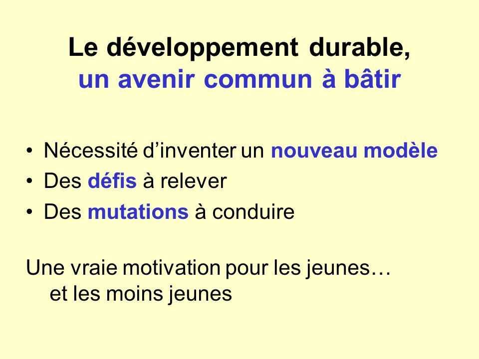 Le développement durable, un avenir commun à bâtir Nécessité dinventer un nouveau modèle Des défis à relever Des mutations à conduire Une vraie motiva