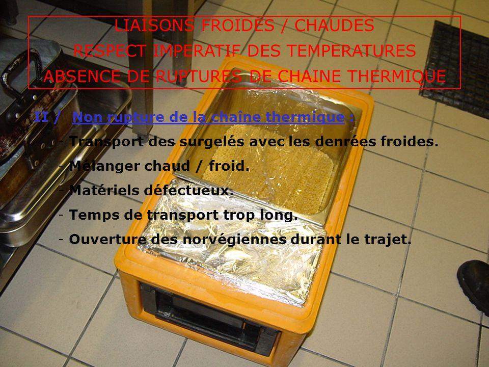 LIAISONS FROIDES / CHAUDES RESPECT IMPERATIF DES TEMPERATURES ABSENCE DE RUPTURES DE CHAINE THERMIQUE III / Devenir des denrées à larrivée en Centre de Secours : - Abandon des denrées « quelque part » dans le Centre de Secours par le soupier : Mise en armoire de maintien en température des denrées chaudes (prévenir le Centre de Secours dallumer larmoire au départ des soupes).