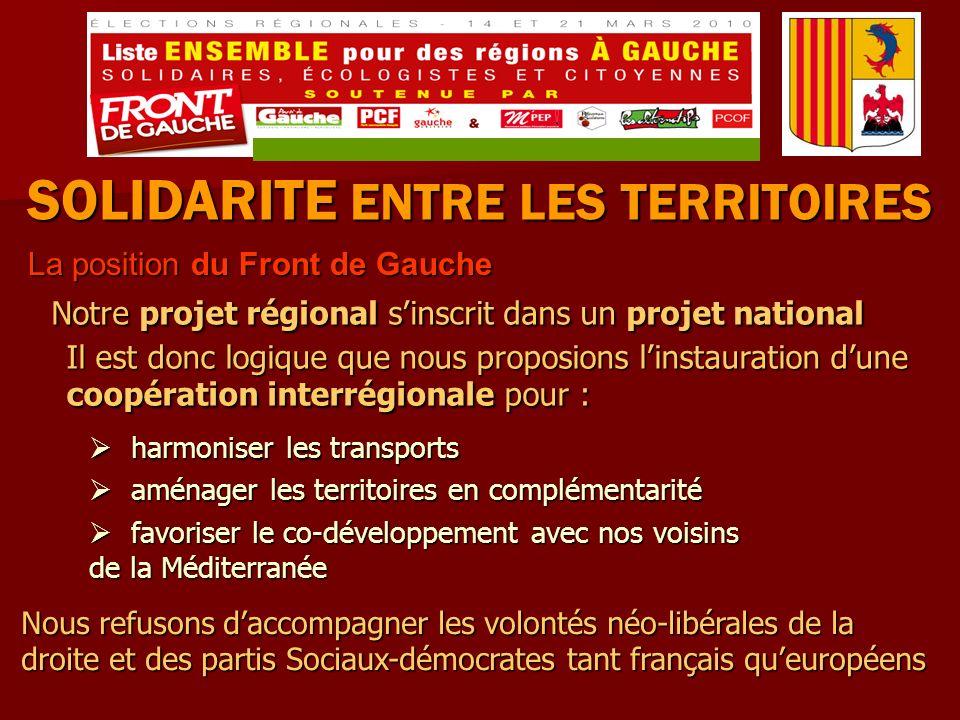 SOLIDARITE ENTRE LES TERRITOIRES La position du Front de Gauche La position du Front de Gauche Notre projet régional sinscrit dans un projet national harmoniser les transports harmoniser les transports aménager les territoires en complémentarité aménager les territoires en complémentarité favoriser le co-développement avec nos voisins de la Méditerranée favoriser le co-développement avec nos voisins de la Méditerranée Il est donc logique que nous proposions linstauration dune coopération interrégionale pour : Nous refusons daccompagner les volontés néo-libérales de la droite et des partis Sociaux-démocrates tant français queuropéens