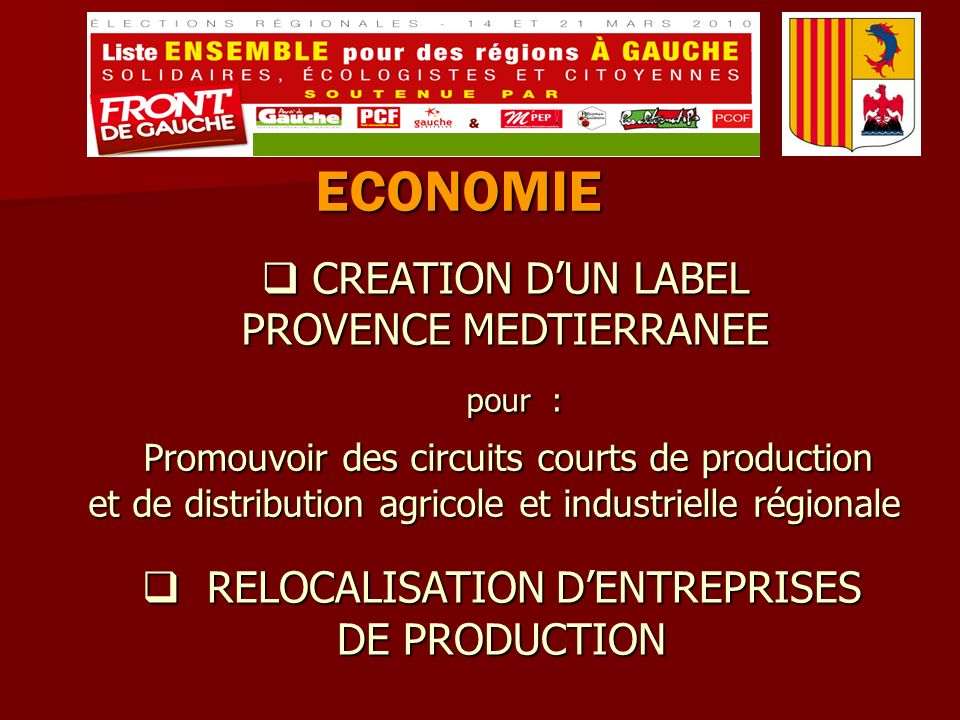 ECONOMIE CREATION DUN LABEL CREATION DUN LABEL PROVENCE MEDTIERRANEE pour : pour : Promouvoir des circuits courts de production et de distribution agricole et industrielle régionale Promouvoir des circuits courts de production et de distribution agricole et industrielle régionale RELOCALISATION DENTREPRISES DE PRODUCTION RELOCALISATION DENTREPRISES DE PRODUCTION
