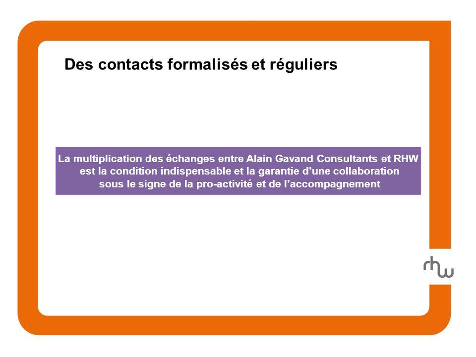 Des contacts formalisés et réguliers La multiplication des échanges entre Alain Gavand Consultants et RHW est la condition indispensable et la garantie dune collaboration sous le signe de la pro-activité et de laccompagnement