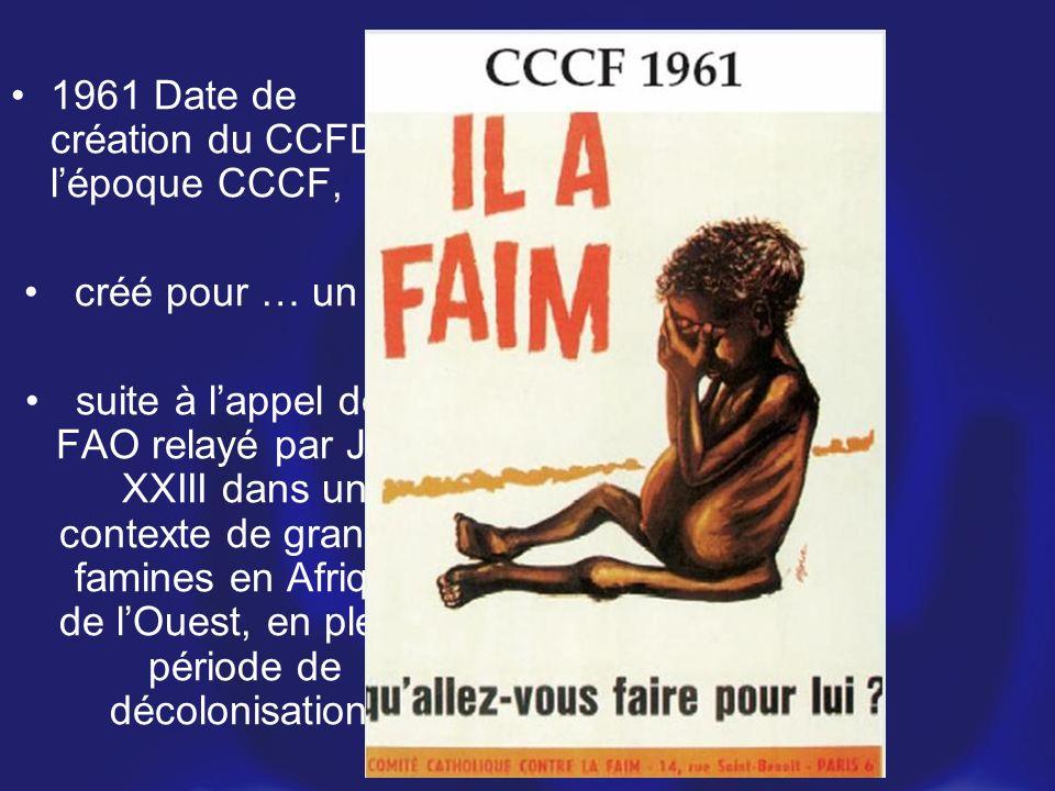 1961 Date de création du CCFD, à lépoque CCCF, créé pour … un an, suite à lappel de la FAO relayé par Jean XXIII dans un contexte de grandes famines e