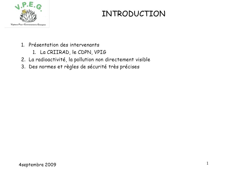 4septembre INTRODUCTION 1.Présentation des intervenants 1.La CRIIRAD, le CDPN, VPIG 2.La radioactivité, la pollution non directement visible 3.Des normes et règles de sécurité très précises