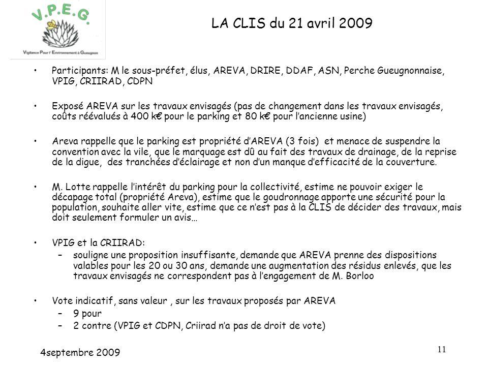 4septembre 2009 11 LA CLIS du 21 avril 2009 Participants: M le sous-préfet, élus, AREVA, DRIRE, DDAF, ASN, Perche Gueugnonnaise, VPIG, CRIIRAD, CDPN Exposé AREVA sur les travaux envisagés (pas de changement dans les travaux envisagés, coûts réévalués à 400 k pour le parking et 80 k pour lancienne usine) Areva rappelle que le parking est propriété dAREVA (3 fois) et menace de suspendre la convention avec la vile, que le marquage est dû au fait des travaux de drainage, de la reprise de la digue, des tranchées déclairage et non dun manque defficacité de la couverture.