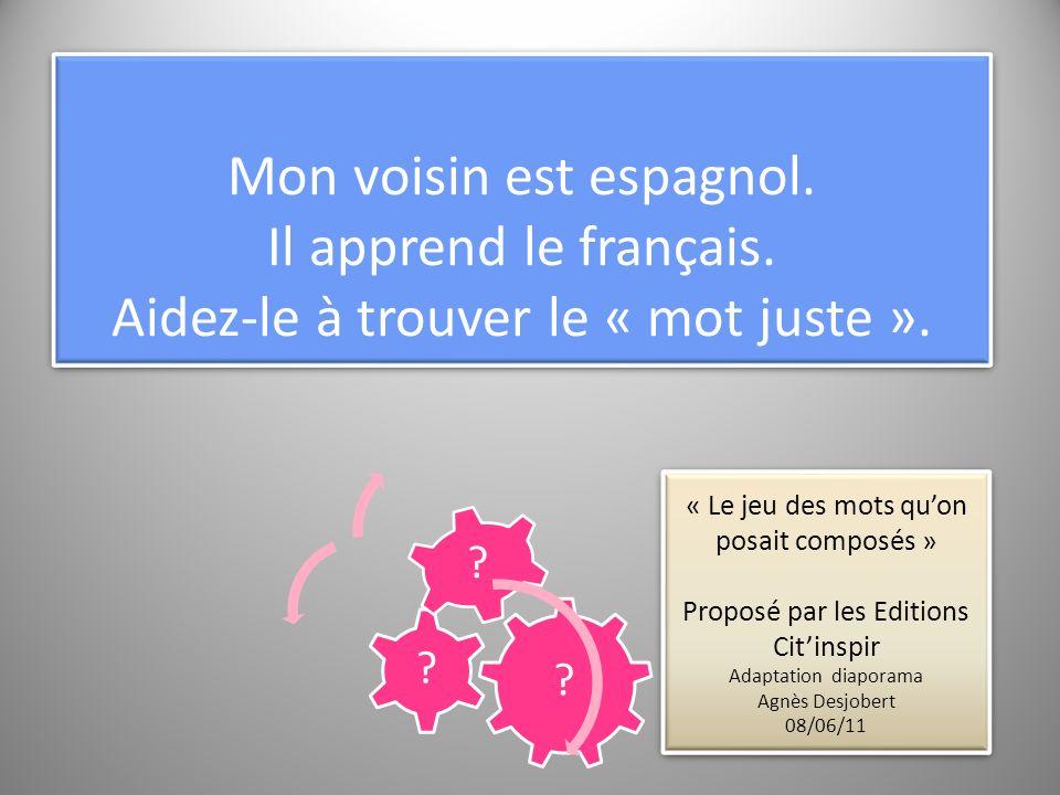 Mon voisin est espagnol. Il apprend le français. Aidez-le à trouver le « mot juste ». ? ? ? « Le jeu des mots quon posait composés » Proposé par les E