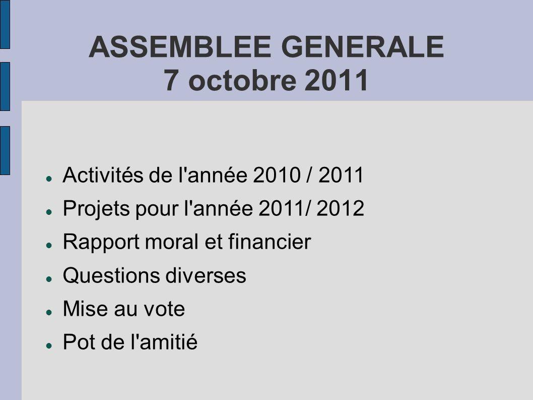 ASSEMBLEE GENERALE 7 octobre 2011 Activités de l'année 2010 / 2011 Projets pour l'année 2011/ 2012 Rapport moral et financier Questions diverses Mise