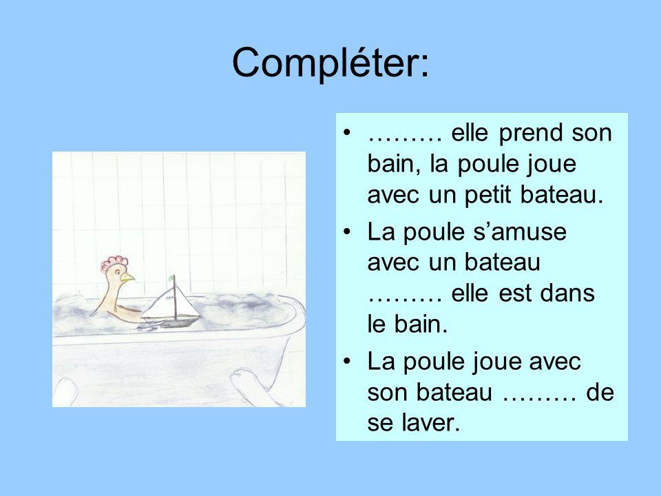 Compléter: ……… elle prend son bain, la poule joue avec un petit bateau. La poule samuse avec un bateau ……… elle est dans le bain. La poule joue avec s