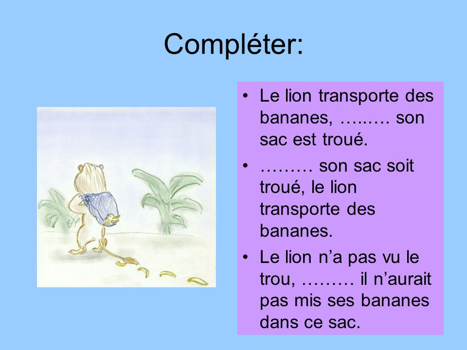 Compléter: Le lion transporte des bananes, …..…. son sac est troué. ……… son sac soit troué, le lion transporte des bananes. Le lion na pas vu le trou,