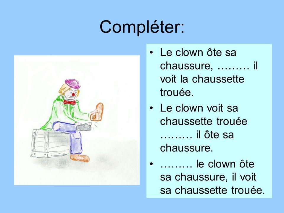 Compléter: Le clown ôte sa chaussure, ……… il voit la chaussette trouée. Le clown voit sa chaussette trouée ……… il ôte sa chaussure. ……… le clown ôte s