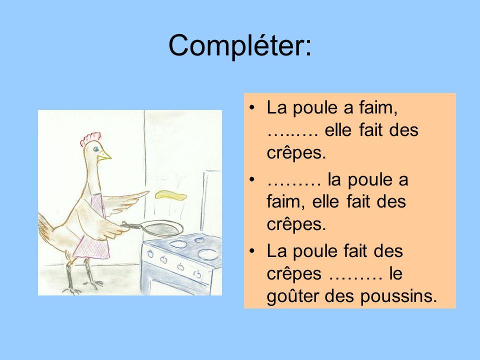Compléter: La poule a faim, …..…. elle fait des crêpes. ……… la poule a faim, elle fait des crêpes. La poule fait des crêpes ……… le goûter des poussins