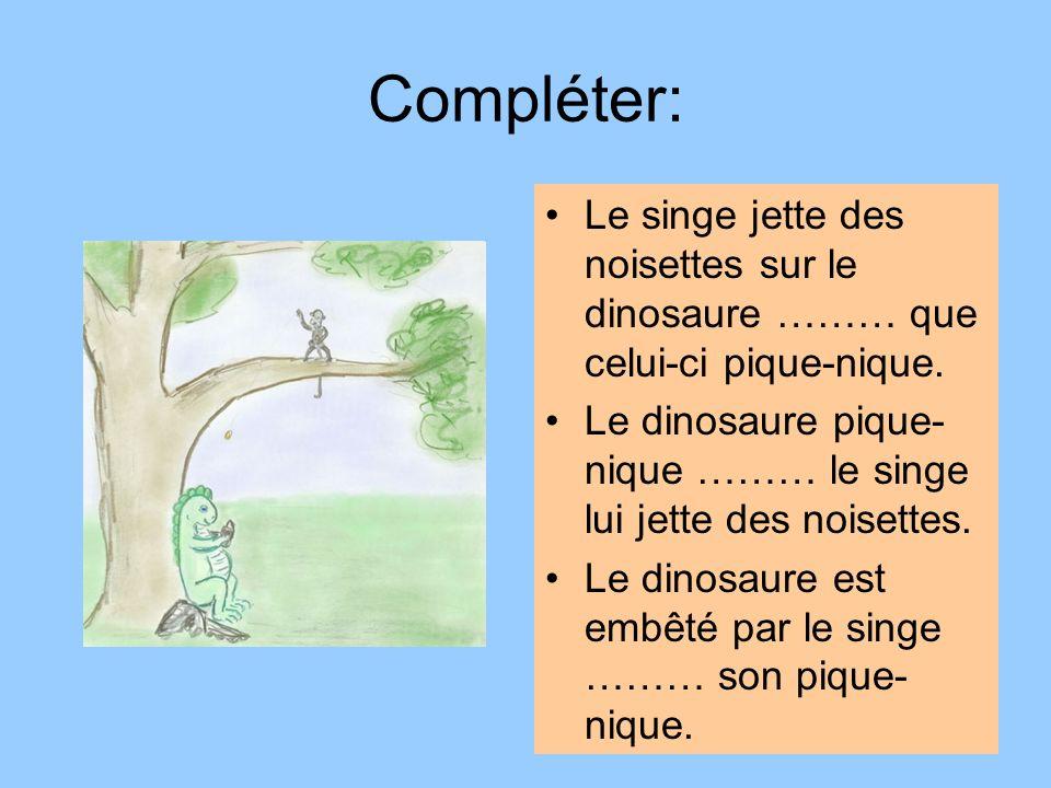 Compléter: Le singe jette des noisettes sur le dinosaure ……… que celui-ci pique-nique. Le dinosaure pique- nique ……… le singe lui jette des noisettes.