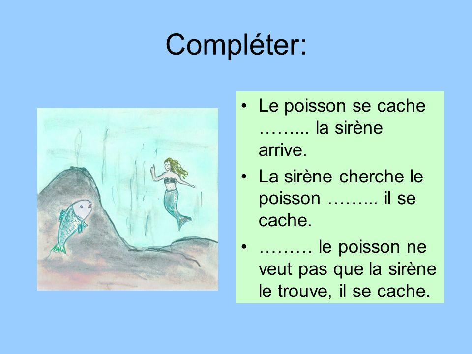 Compléter: Le poisson se cache ……... la sirène arrive. La sirène cherche le poisson ……... il se cache. ……… le poisson ne veut pas que la sirène le tro