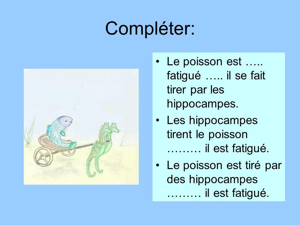 Compléter: Le poisson est ….. fatigué ….. il se fait tirer par les hippocampes. Les hippocampes tirent le poisson ……… il est fatigué. Le poisson est t