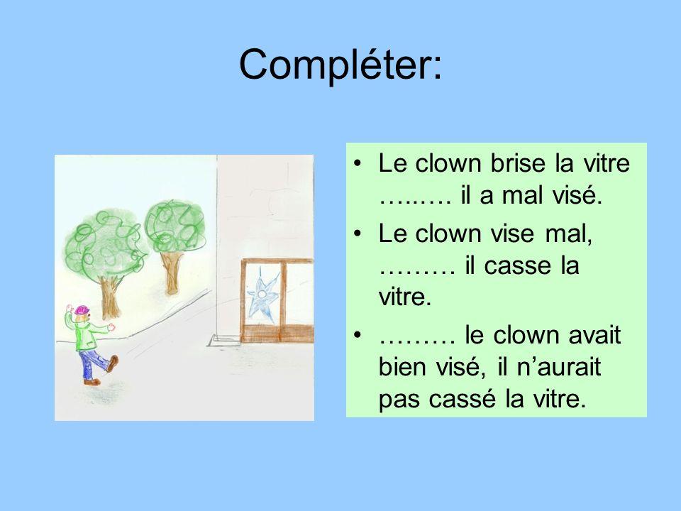 Compléter: Le clown brise la vitre …..…. il a mal visé. Le clown vise mal, ……… il casse la vitre. ……… le clown avait bien visé, il naurait pas cassé l